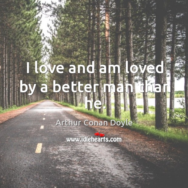 I love and am loved by a better man than he. Image