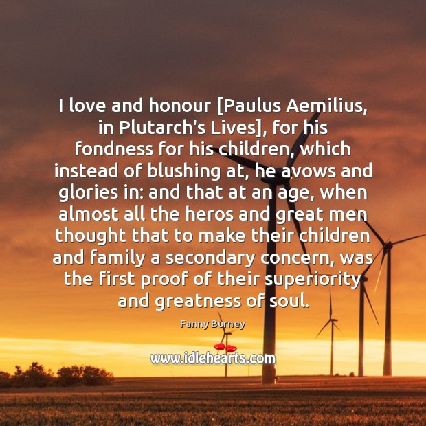 I love and honour [Paulus Aemilius, in Plutarch's Lives], for his fondness Fanny Burney Picture Quote