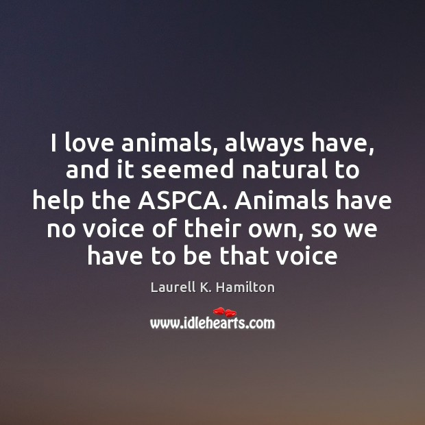 I love animals, always have, and it seemed natural to help the Laurell K. Hamilton Picture Quote