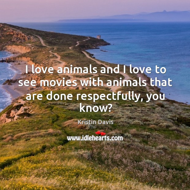 I love animals and I love to see movies with animals that are done respectfully, you know? Image