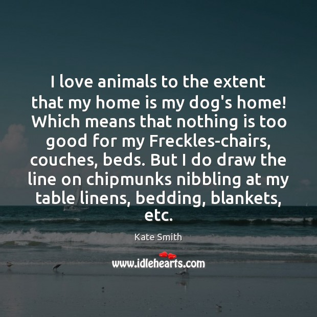 I love animals to the extent that my home is my dog's Image