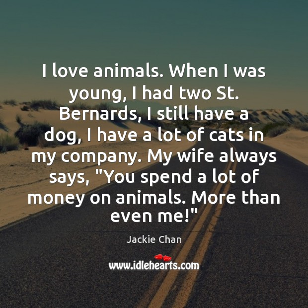 I love animals. When I was young, I had two St. Bernards, Jackie Chan Picture Quote