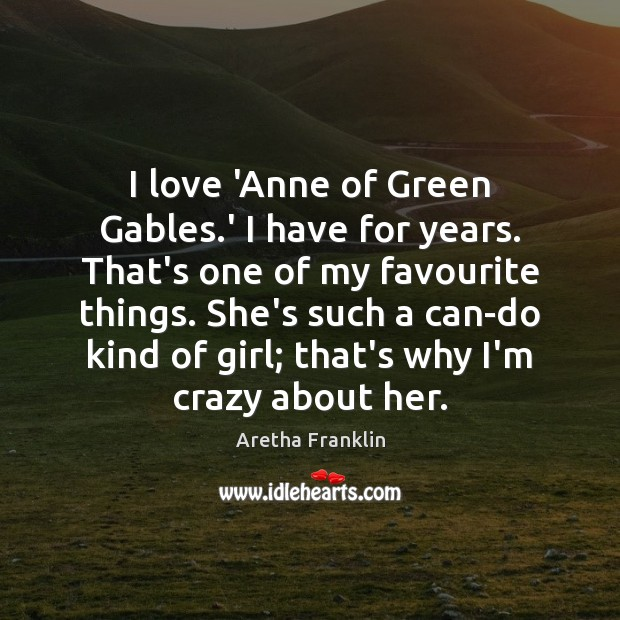 Image, I love 'Anne of Green Gables.' I have for years. That's