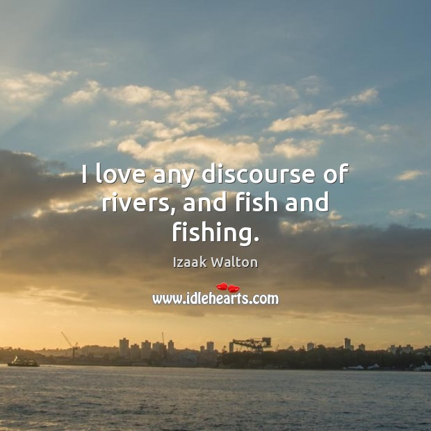 I love any discourse of rivers, and fish and fishing. Izaak Walton Picture Quote