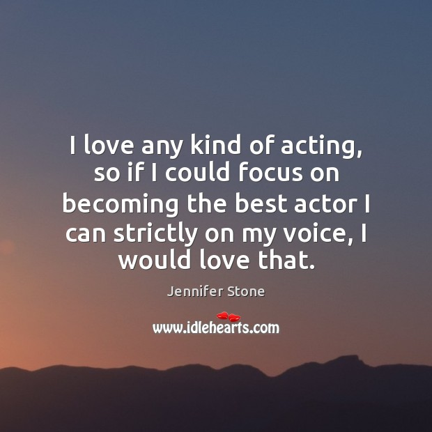 Image, I love any kind of acting, so if I could focus on