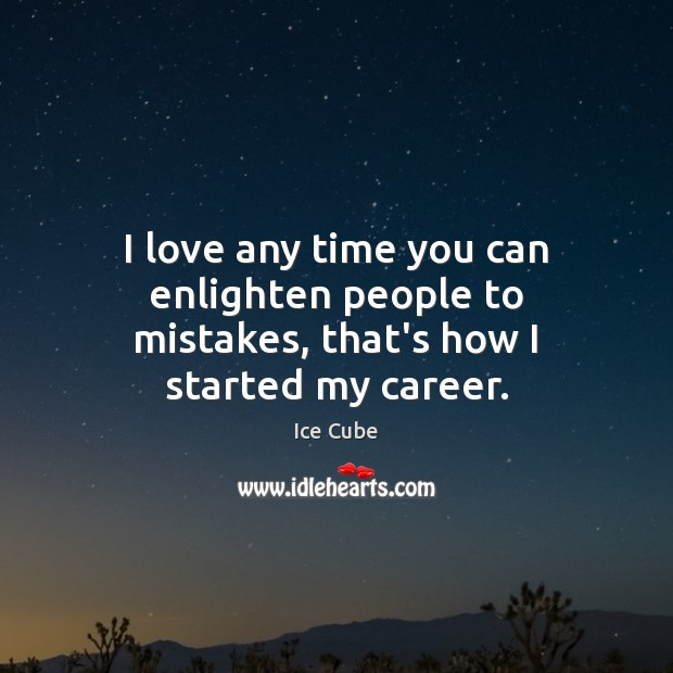 I love any time you can enlighten people to mistakes, that's how I started my career. Ice Cube Picture Quote