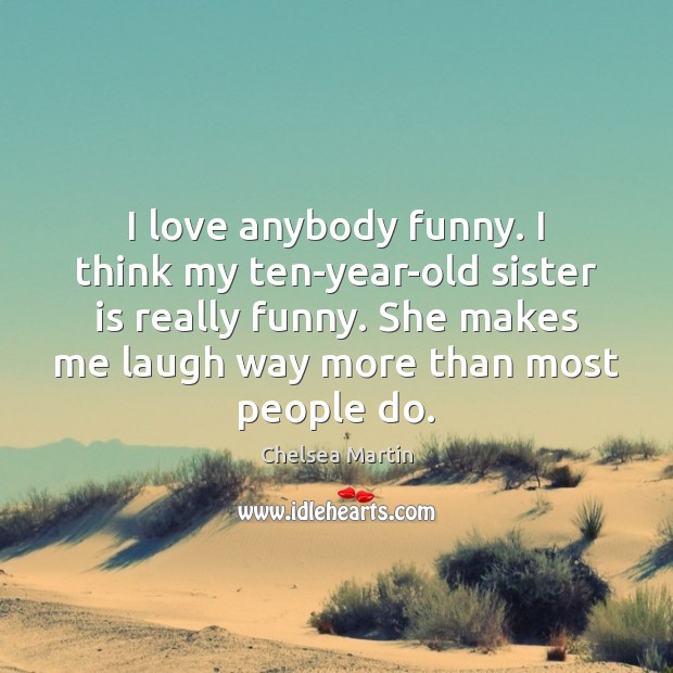 I love anybody funny. I think my ten-year-old sister is really funny. Sister Quotes Image