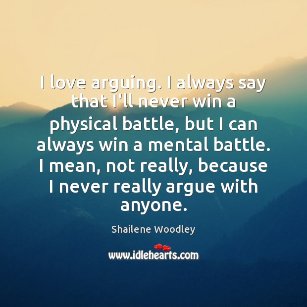 I love arguing. I always say that I'll never win a physical Image