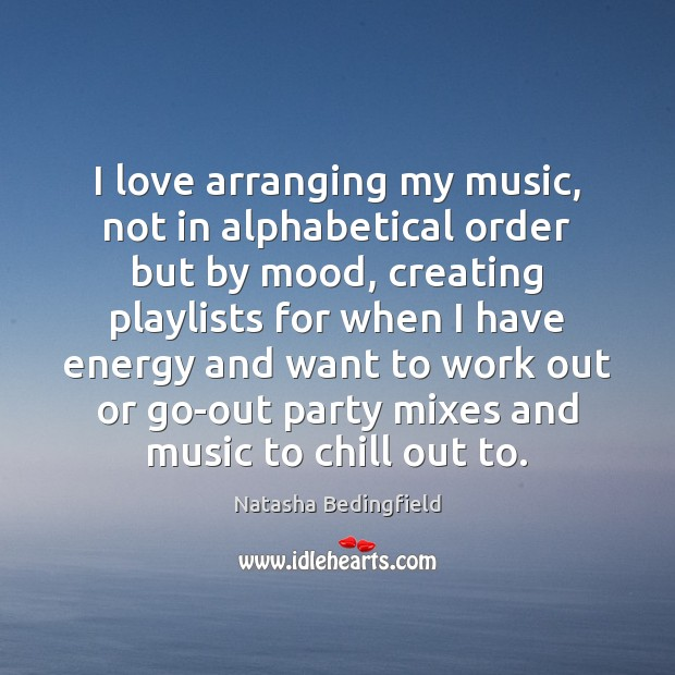 I love arranging my music, not in alphabetical order but by mood, Natasha Bedingfield Picture Quote