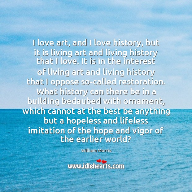 I love art, and I love history, but it is living art William Morris Picture Quote