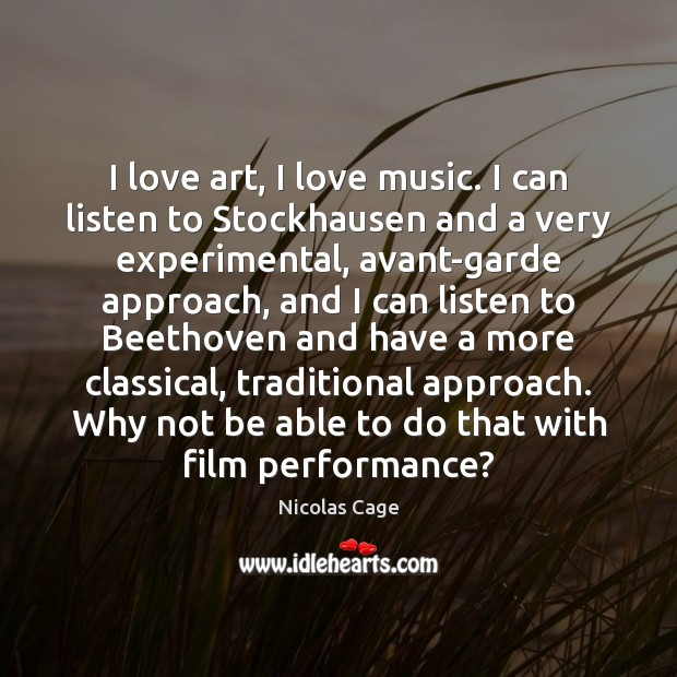 I love art, I love music. I can listen to Stockhausen and Image