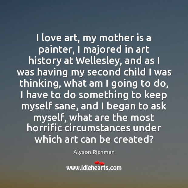 I love art, my mother is a painter, I majored in art Mother Quotes Image
