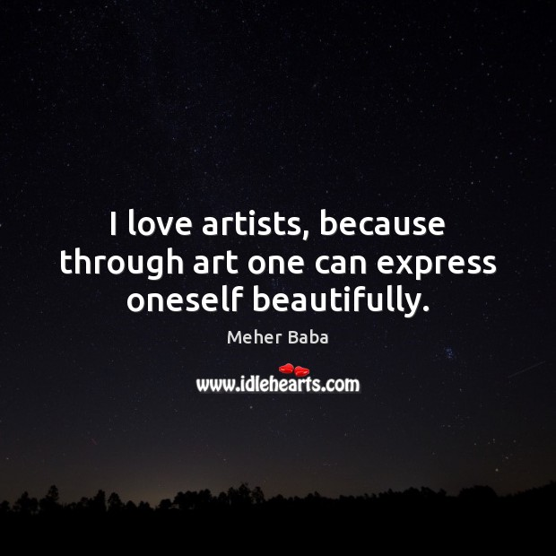 I love artists, because through art one can express oneself beautifully. Image