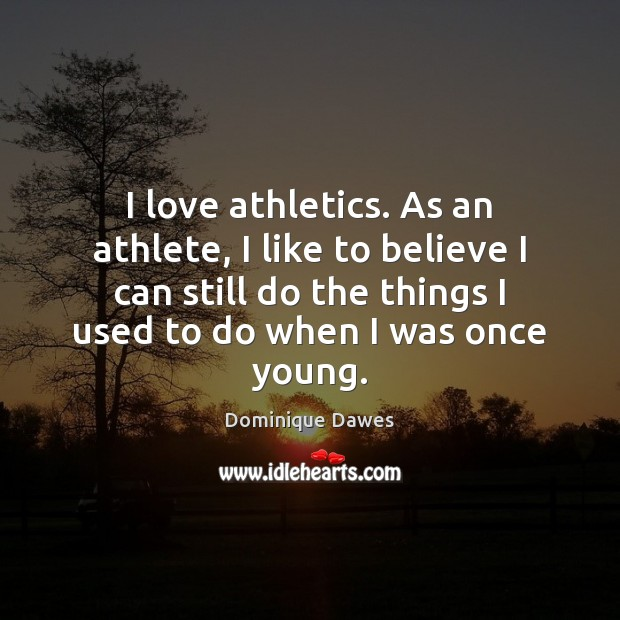 I love athletics. As an athlete, I like to believe I can Image