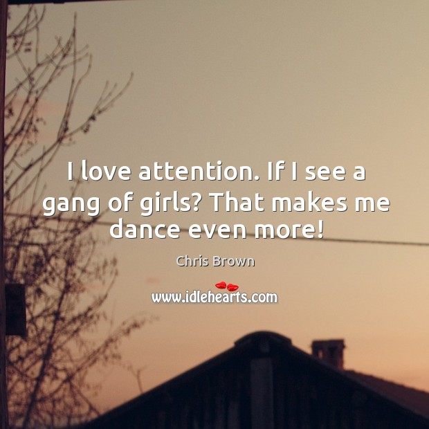 I love attention. If I see a gang of girls? that makes me dance even more! Chris Brown Picture Quote