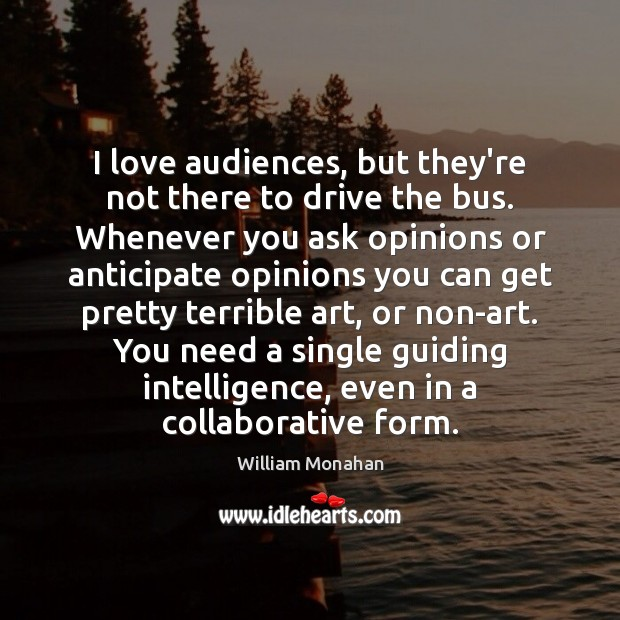 I love audiences, but they're not there to drive the bus. Whenever William Monahan Picture Quote