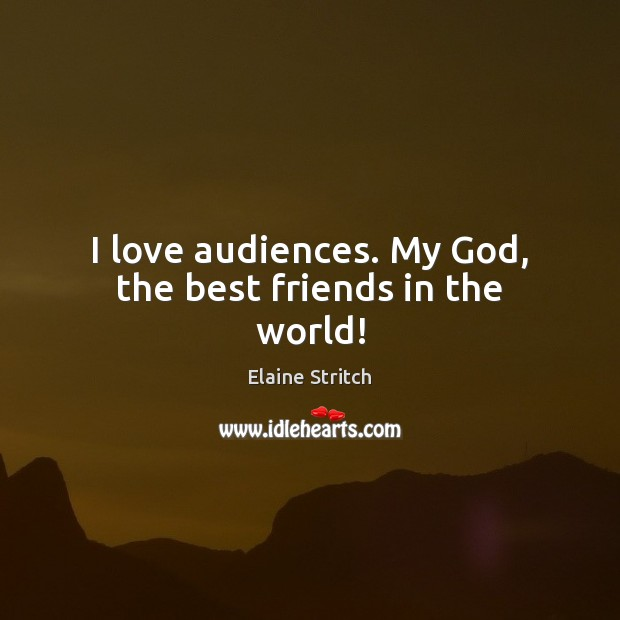 I love audiences. My God, the best friends in the world! Elaine Stritch Picture Quote