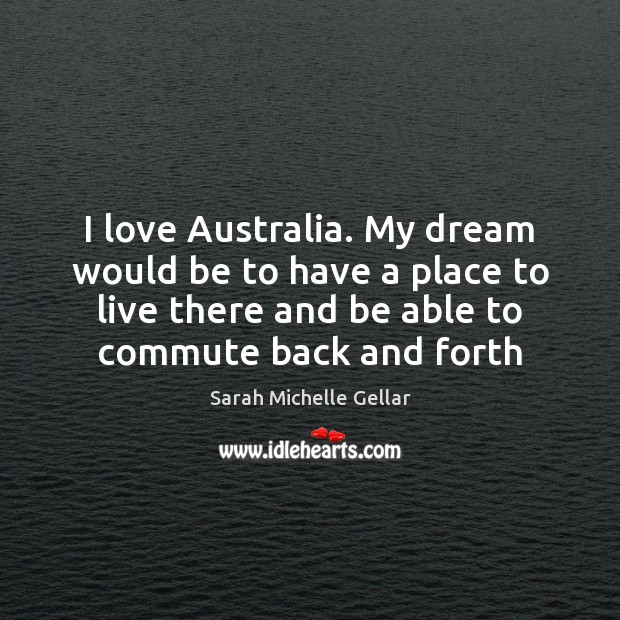 Image, I love Australia. My dream would be to have a place to