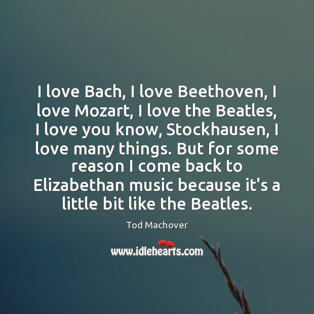 I love Bach, I love Beethoven, I love Mozart, I love the Tod Machover Picture Quote