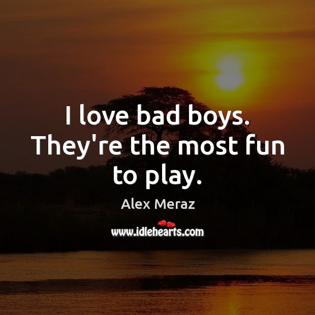Image, I love bad boys. They're the most fun to play.