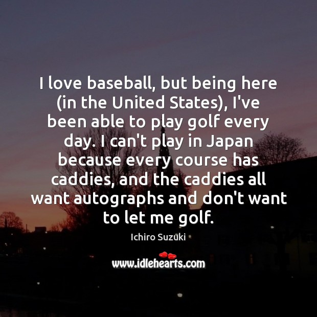 Image, I love baseball, but being here (in the United States), I've been