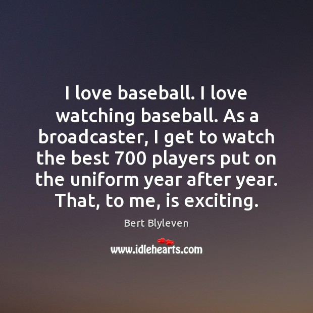 Image, I love baseball. I love watching baseball. As a broadcaster, I get