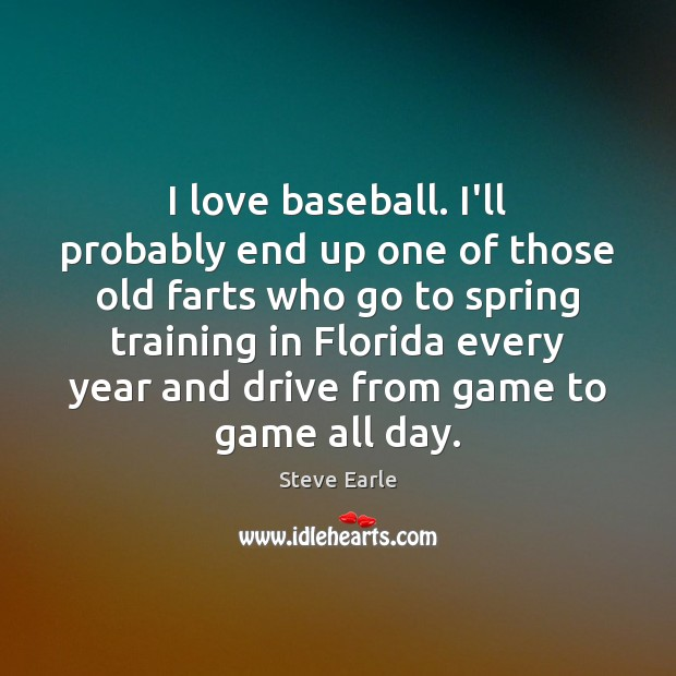 I love baseball. I'll probably end up one of those old farts Steve Earle Picture Quote