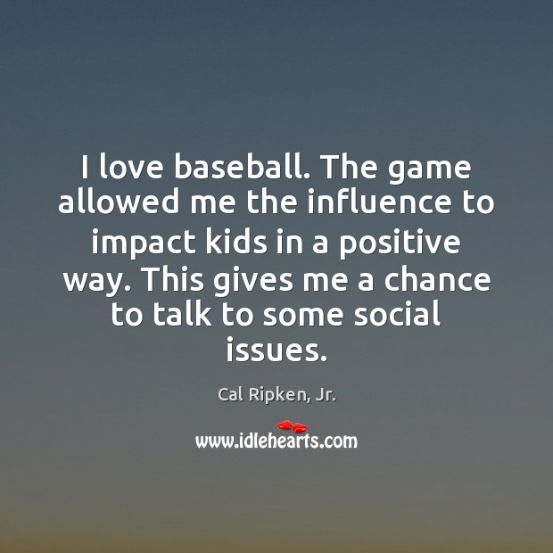 Image, I love baseball. The game allowed me the influence to impact kids