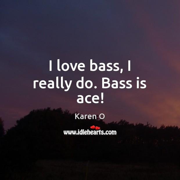 I love bass, I really do. Bass is ace! Image