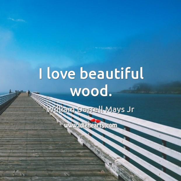 I love beautiful wood. Image