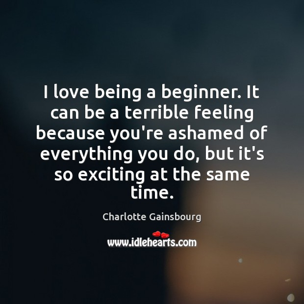 I love being a beginner. It can be a terrible feeling because Image