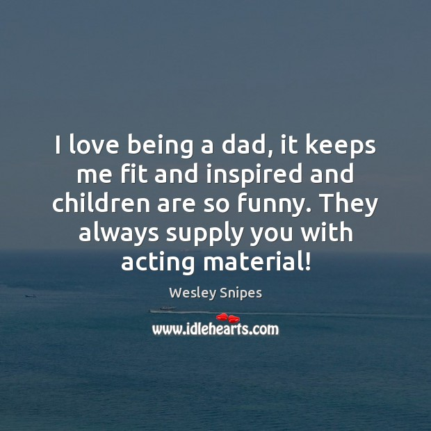 I love being a dad, it keeps me fit and inspired and Wesley Snipes Picture Quote