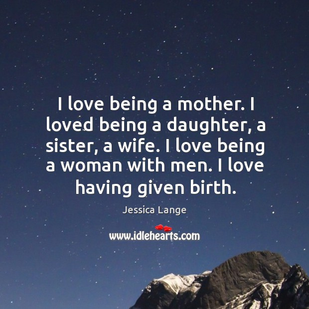 I love being a mother. I loved being a daughter, a sister, a wife. Image