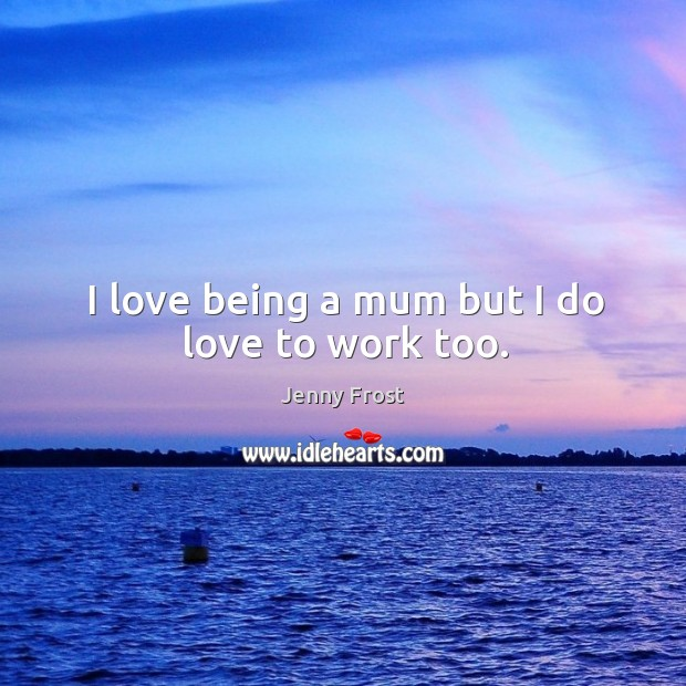 I love being a mum but I do love to work too. Image