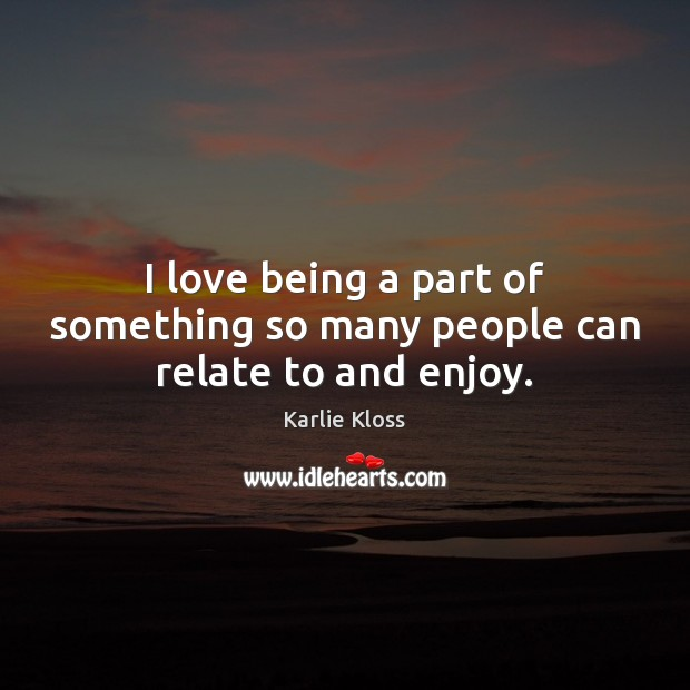 I love being a part of something so many people can relate to and enjoy. Karlie Kloss Picture Quote