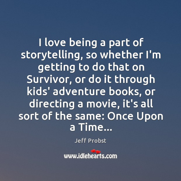 I love being a part of storytelling, so whether I'm getting to Jeff Probst Picture Quote