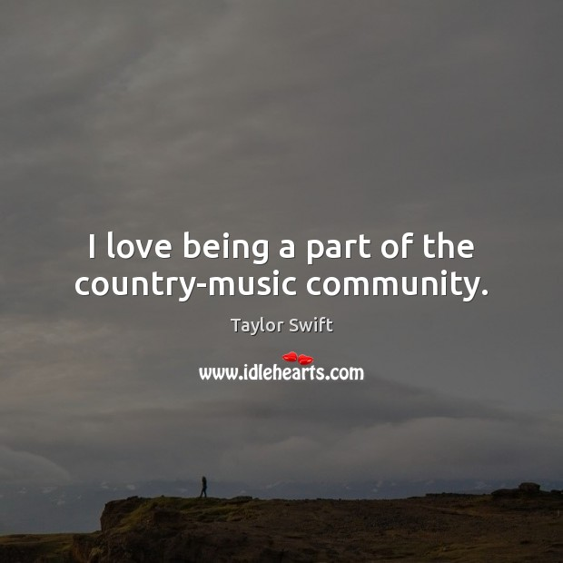 I love being a part of the country-music community. Taylor Swift Picture Quote