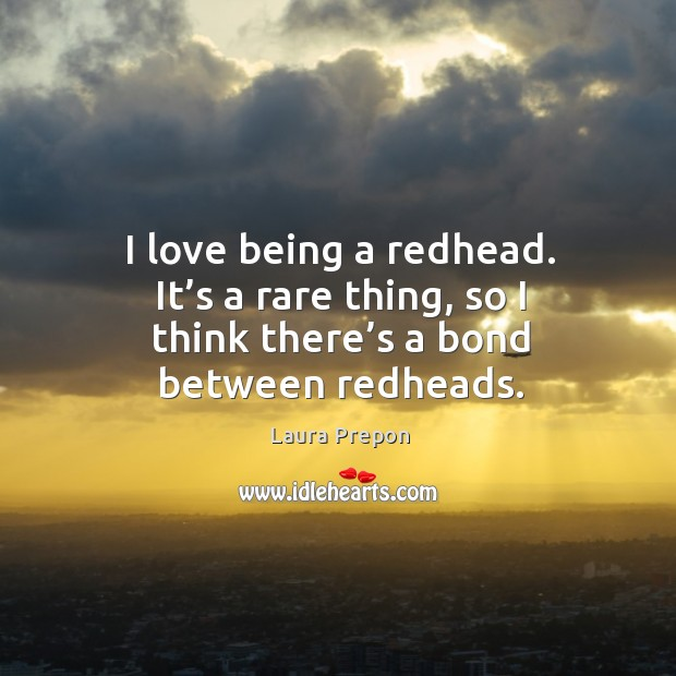 I love being a redhead. It's a rare thing, so I think there's a bond between redheads. Laura Prepon Picture Quote