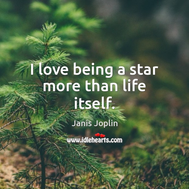 I love being a star more than life itself. Janis Joplin Picture Quote