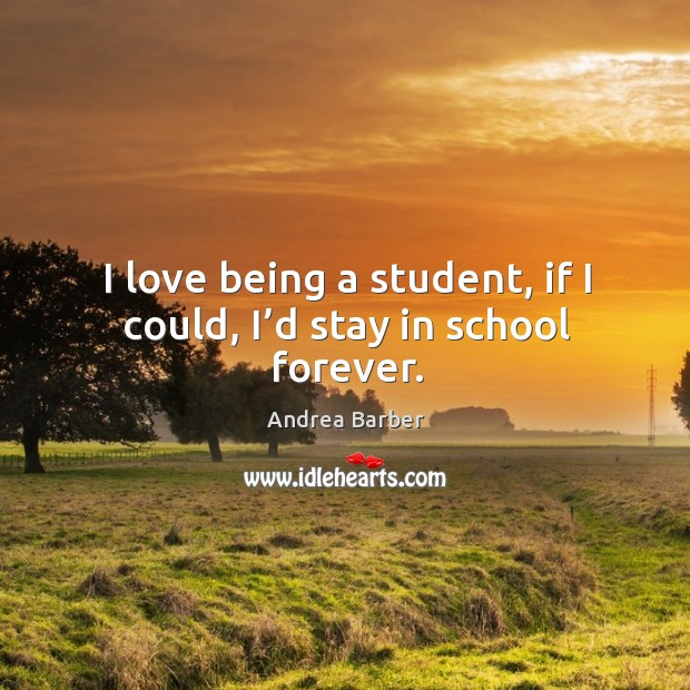 I love being a student, if I could, I'd stay in school forever. Image