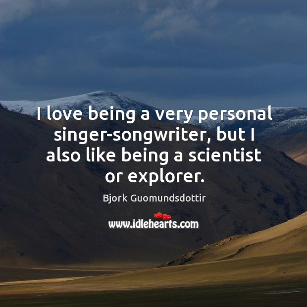 I love being a very personal singer-songwriter, but I also like being a scientist or explorer. Bjork Guomundsdottir Picture Quote