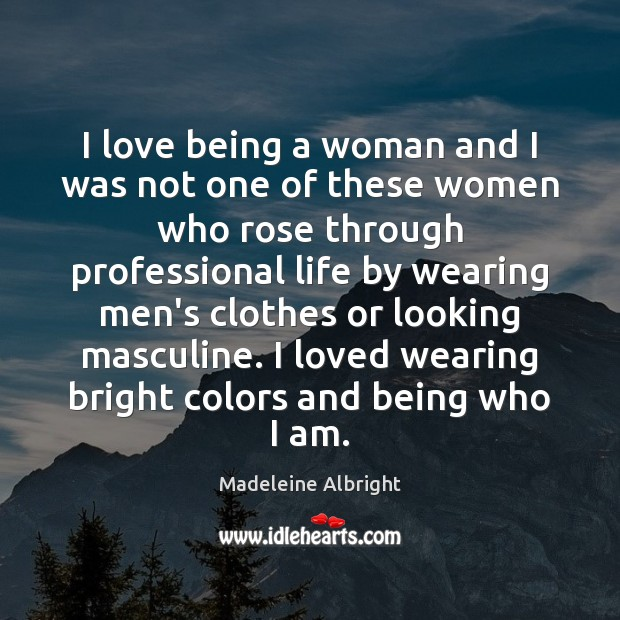 I love being a woman and I was not one of these Madeleine Albright Picture Quote