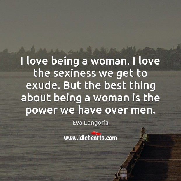 I love being a woman. I love the sexiness we get to Eva Longoria Picture Quote