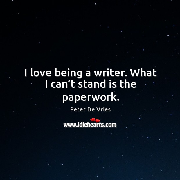 I love being a writer. What I can't stand is the paperwork. Image