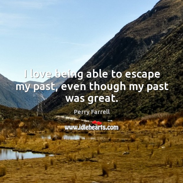 I love being able to escape my past, even though my past was great. Image