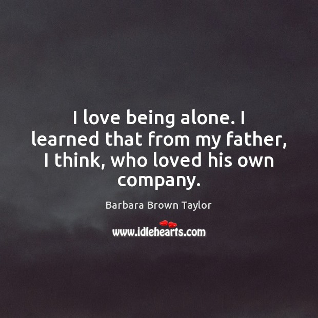 I love being alone. I learned that from my father, I think, who loved his own company. Barbara Brown Taylor Picture Quote