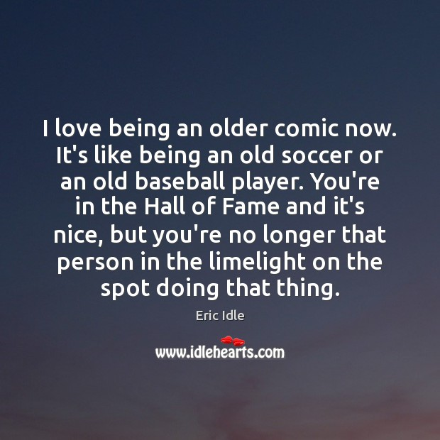I love being an older comic now. It's like being an old Soccer Quotes Image
