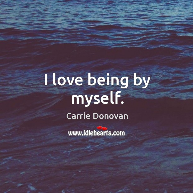 I love being by myself. Carrie Donovan Picture Quote