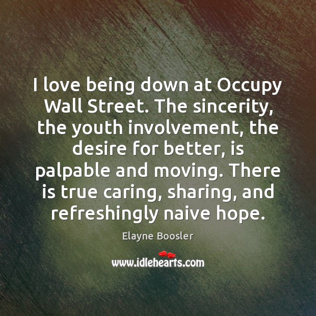 I love being down at Occupy Wall Street. The sincerity, the youth Elayne Boosler Picture Quote