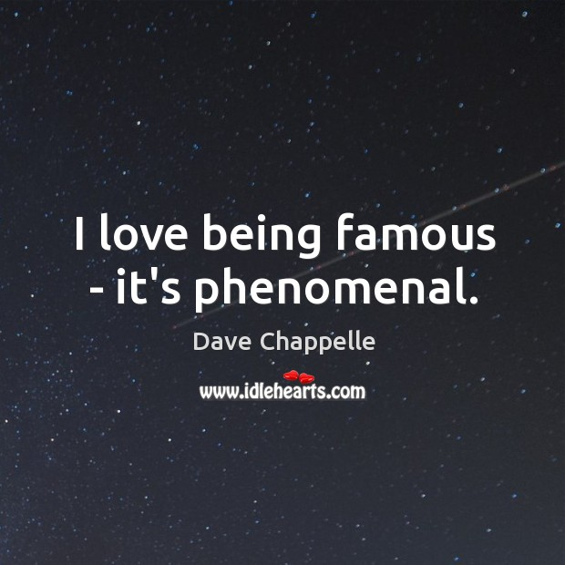 I love being famous – it's phenomenal. Image